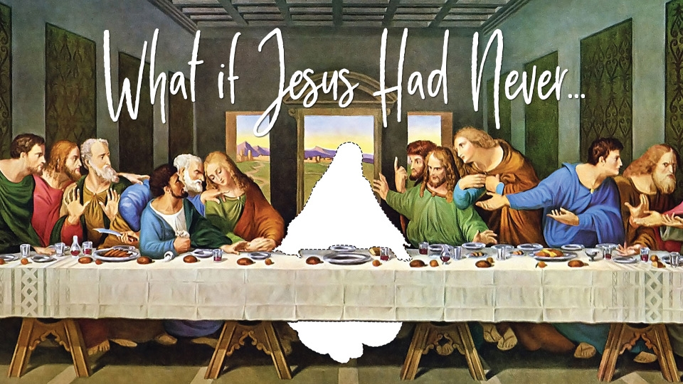 What if Jesus Had Never...