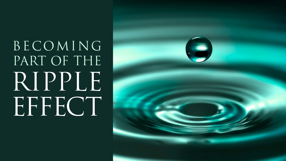 Becoming Part of the Ripple Effect