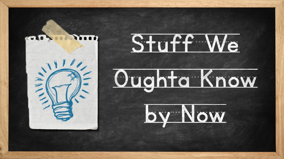 Stuff We Oughta Know By Now